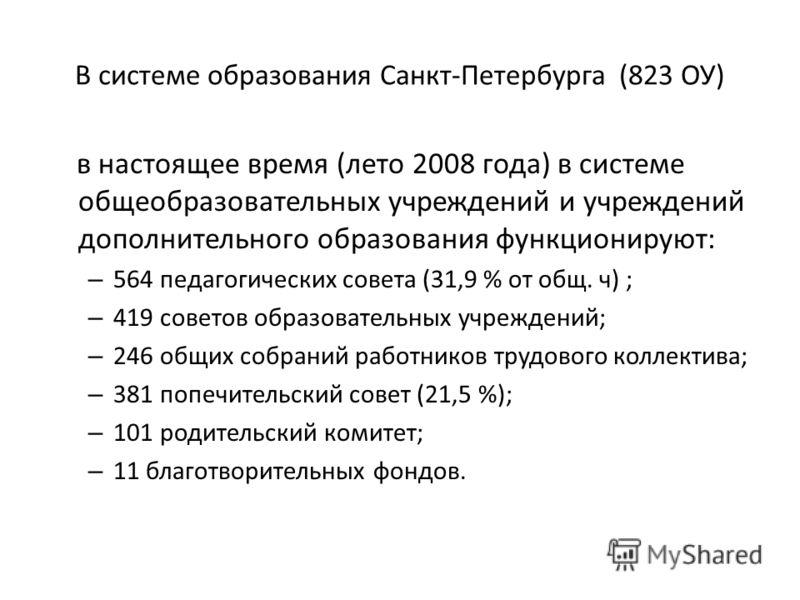 В системе образования Санкт-Петербурга (823 ОУ) в настоящее время (лето 2008 года) в системе общеобразовательных учреждений и учреждений дополнительного образования функционируют: – 564 педагогических совета (31,9 % от общ. ч) ; – 419 советов образов