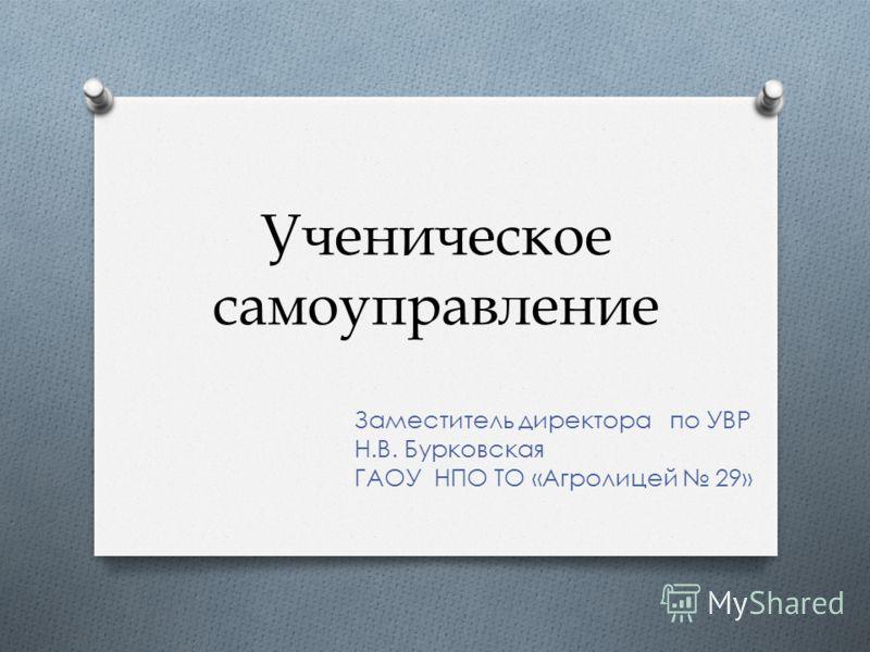 Ученическое самоуправление Заместитель директора по УВР Н.В. Бурковская ГАОУ НПО ТО «Агролицей 29»