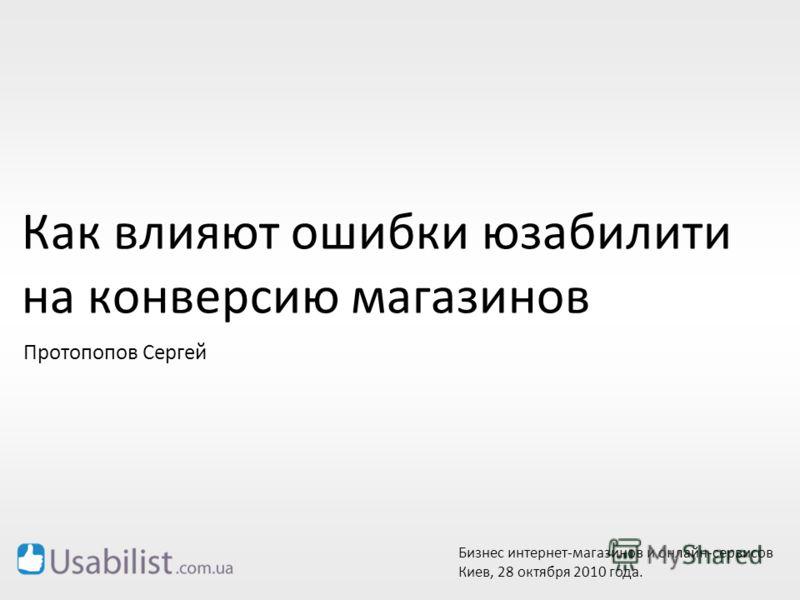 Как влияют ошибки юзабилити на конверсию магазинов Бизнес интернет-магазинов и онлайн-сервисов Киев, 28 октября 2010 года. Протопопов Сергей