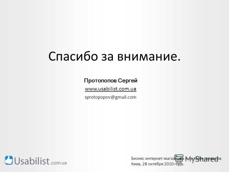 Протопопов Сергей www.usabilist.com.ua sprotopopov@gmail.com Спасибо за внимание. Бизнес интернет-магазинов и онлайн-сервисов Киев, 28 октября 2010 года.