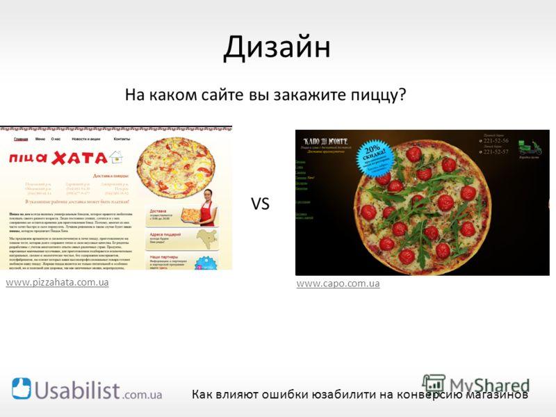 Дизайн VS www.pizzahata.com.ua www.сapo.com.ua Как влияют ошибки юзабилити на конверсию магазинов На каком сайте вы закажите пиццу?