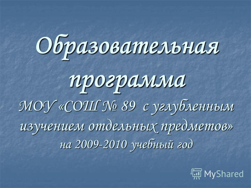 Образовательная программа МОУ «СОШ 89 с углубленным изучением отдельных предметов» на 2009-2010 учебный год
