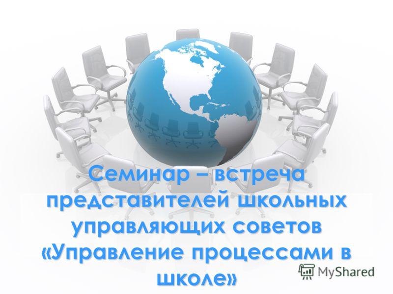 Семинар – встреча представителей школьных управляющих советов «Управление процессами в школе»