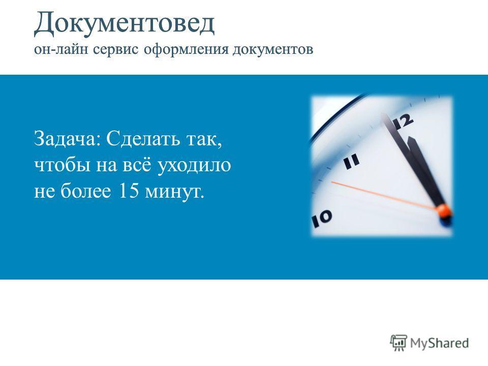 Документовед он-лайн сервис оформления документов Задача: Сделать так, чтобы на всё уходило не более 15 минут. Документовед он-лайн сервис оформления документов