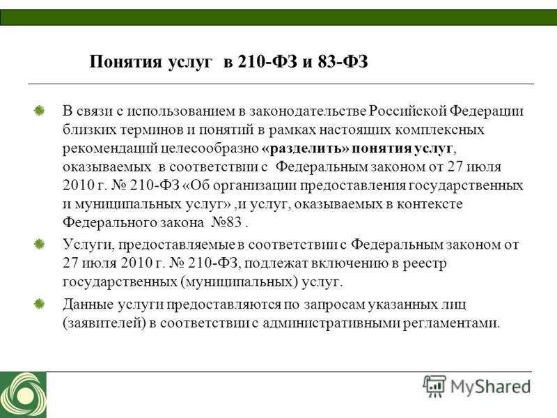 Понятия услуг в 210-ФЗ и 83-ФЗ В связи с использованием в законодательстве Российской Федерации близких терминов и понятий в рамках настоящих комплексных рекомендаций целесообразно «разделить» понятия услуг, оказываемых в соответствии с Федеральным з