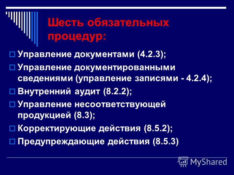 Шесть обязательных процедур: Управление документами (4.2.3); Управление документированными сведениями (управление записями - 4.2.4); Внутренний аудит (8.2.2); Управление несоответствующей продукцией (8.3); Корректирующие действия (8.5.2); Предупрежда