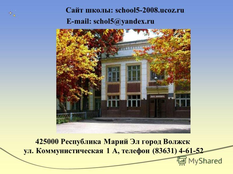 Сайт школы: school5-2008.ucoz.ru E-mail: schol5@yandex.ru 425000 Республика Марий Эл город Волжск ул. Коммунистическая 1 А, телефон (83631) 4-61-52