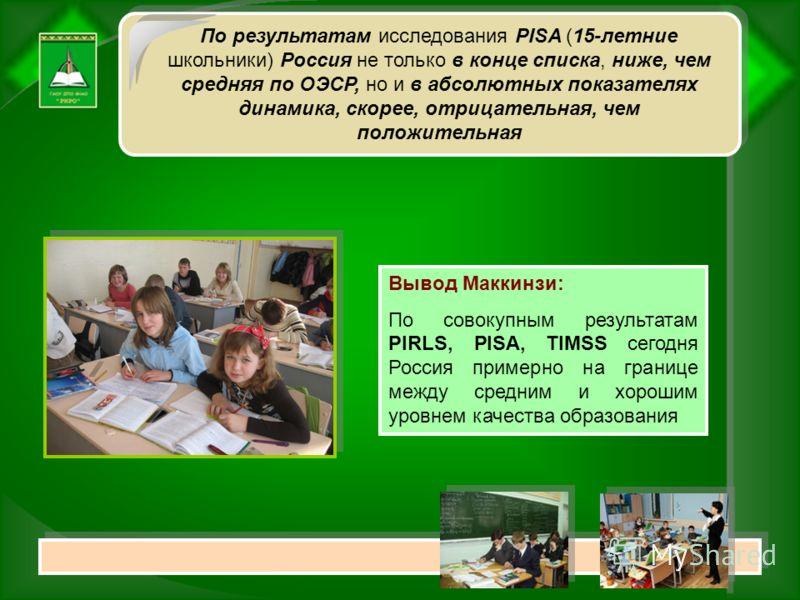 Вывод Маккинзи: По совокупным результатам PIRLS, PISA, TIMSS сегодня Россия примерно на границе между средним и хорошим уровнем качества образования По результатам исследования PISA (15-летние школьники) Россия не только в конце списка, ниже, чем сре