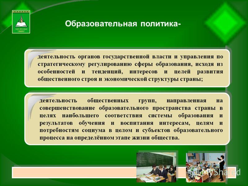 Образовательная политика- деятельность органов государственной власти и управления по стратегическому регулированию сферы образования, исходя из особенностей и тенденций, интересов и целей развития общественного строя и экономической структуры страны