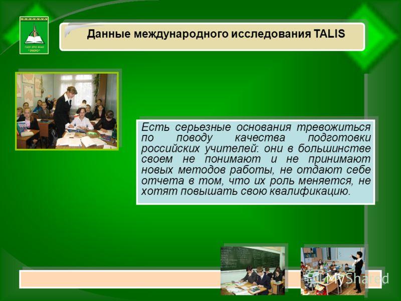 Данные международного исследования ТАLIS Есть серьезные основания тревожиться по поводу качества подготовки российских учителей: они в большинстве своем не понимают и не принимают новых методов работы, не отдают себе отчета в том, что их роль меняетс