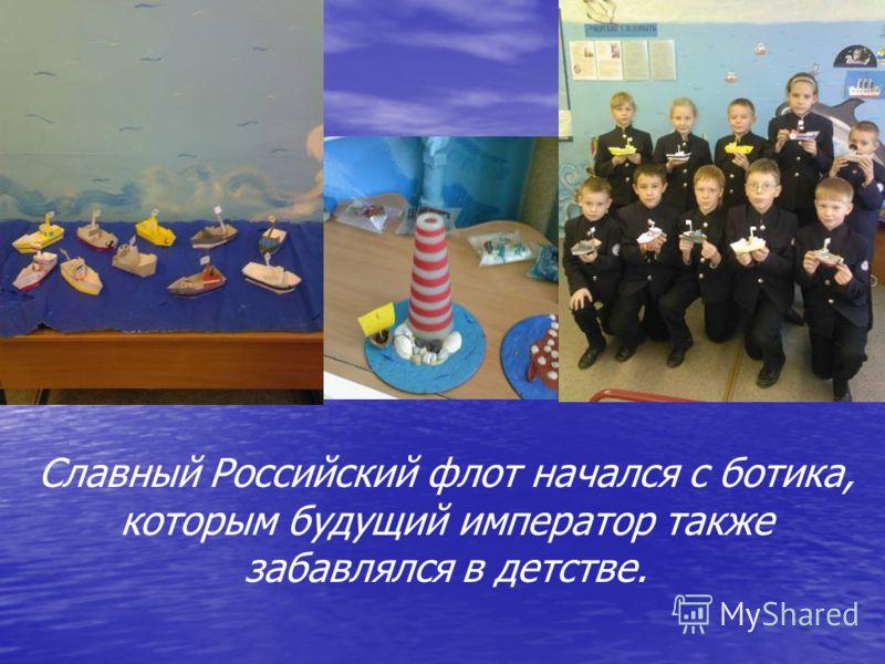 Славный Российский флот начался с ботика, которым будущий император также забавлялся в детстве.