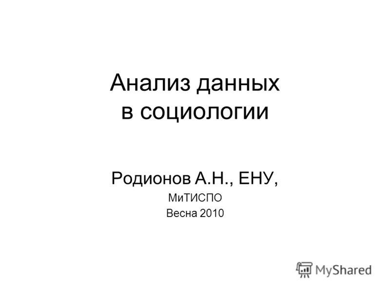 Анализ данных в социологии Родионов А.Н., ЕНУ, МиТИСПО Весна 2010