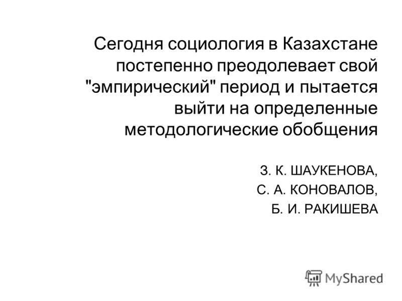 Сегодня социология в Казахстане постепенно преодолевает свой эмпирический период и пытается выйти на определенные методологические обобщения З. К. ШАУКЕНОВА, С. А. КОНОВАЛОВ, Б. И. РАКИШЕВА