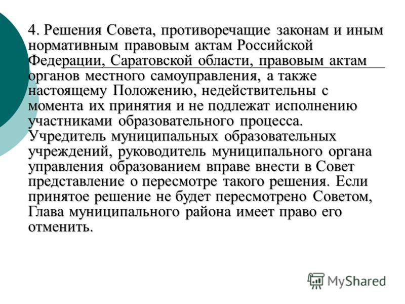 4. Решения Совета, противоречащие законам и иным нормативным правовым актам Российской Федерации, Саратовской области, правовым актам органов местного самоуправления, а также настоящему Положению, недействительны с момента их принятия и не подлежат и