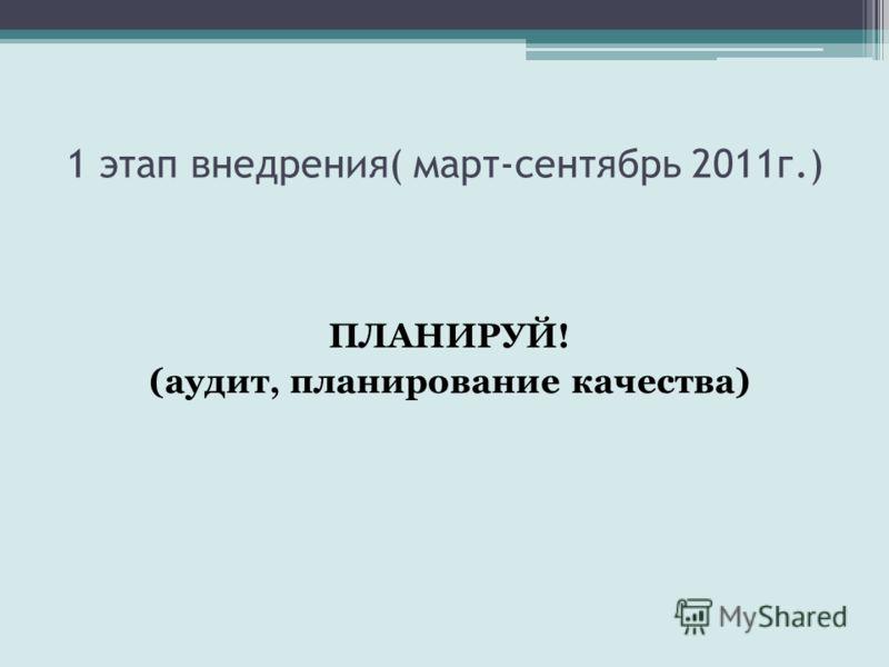 1 этап внедрения( март-сентябрь 2011г.) ПЛАНИРУЙ! (аудит, планирование качества)