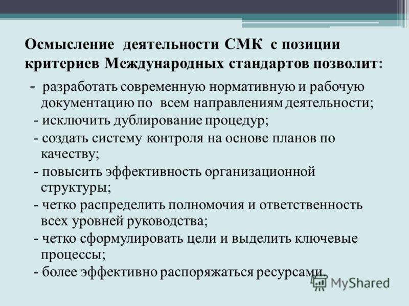 Осмысление деятельности СМК с позиции критериев Международных стандартов позволит: - разработать современную нормативную и рабочую документацию по всем направлениям деятельности; - исключить дублирование процедур; - создать систему контроля на основе