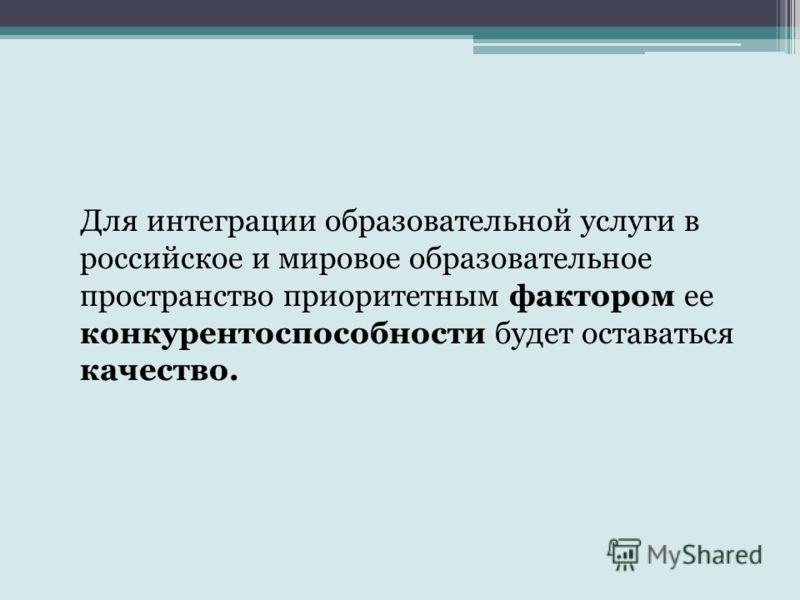 Для интеграции образовательной услуги в российское и мировое образовательное пространство приоритетным фактором ее конкурентоспособности будет оставаться качество.