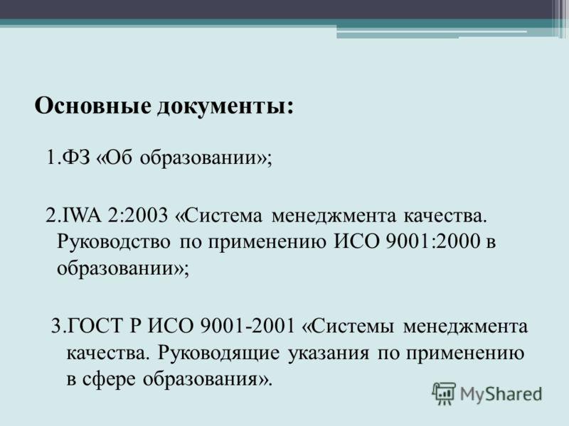 Основные документы: 1.ФЗ «Об образовании»; 2.IWA 2:2003 «Система менеджмента качества. Руководство по применению ИСО 9001:2000 в образовании»; 3.ГОСТ Р ИСО 9001-2001 «Системы менеджмента качества. Руководящие указания по применению в сфере образовани