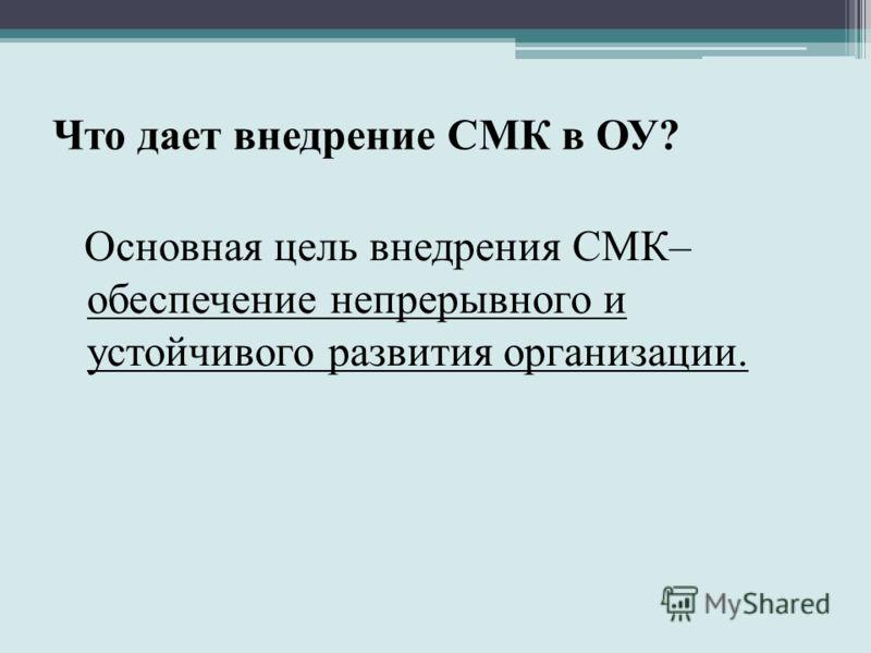 Что дает внедрение СМК в ОУ? Основная цель внедрения СМК– обеспечение непрерывного и устойчивого развития организации.