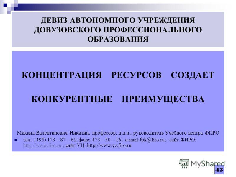 43 ДЕВИЗ АВТОНОМНОГО УЧРЕЖДЕНИЯ ДОВУЗОВСКОГО ПРОФЕССИОНАЛЬНОГО ОБРАЗОВАНИЯ КОНЦЕНТРАЦИЯ РЕСУРСОВ СОЗДАЕТ КОНКУРЕНТНЫЕ ПРЕИМУЩЕСТВА Михаил Валентинович Никитин, профессор, д.п.н., руководитель Учебного центра ФИРО тел.: (495) 173 – 87 – 61; факс: 173