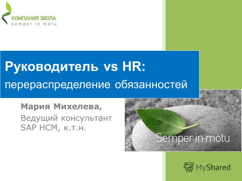 Руководитель vs HR: перераспределение обязанностей Мария Михелева, Ведущий консультант SAP HCM, к.т.н.