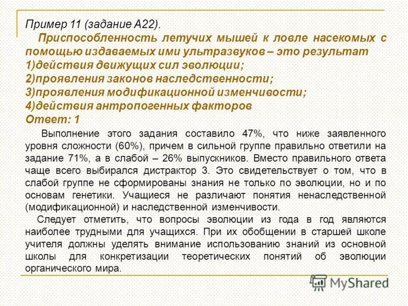 Пример 11 (задание А22). Приспособленность летучих мышей к ловле насекомых с помощью издаваемых ими ультразвуков – это результат 1)действия движущих сил эволюции; 2)проявления законов наследственности; 3)проявления модификационной изменчивости; 4)дей