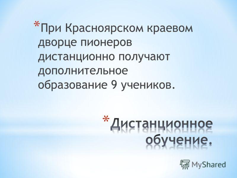 * При Красноярском краевом дворце пионеров дистанционно получают дополнительное образование 9 учеников.