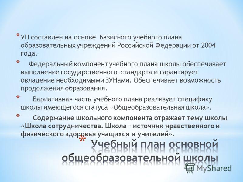 * УП составлен на основе Базисного учебного плана образовательных учреждений Российской Федерации от 2004 года. * Федеральный компонент учебного плана школы обеспечивает выполнение государственного стандарта и гарантирует овладение необходимыми ЗУНам