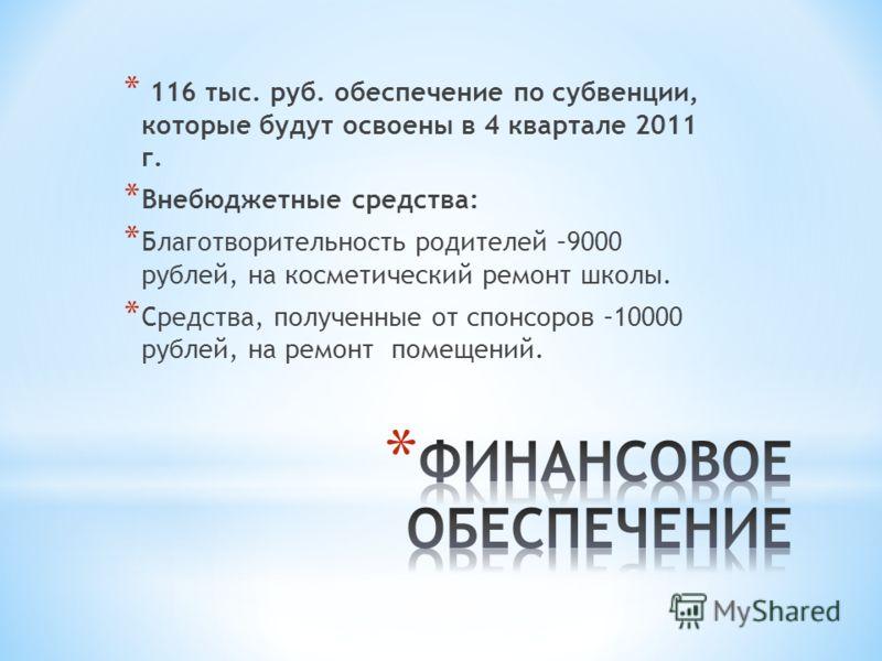 * 116 тыс. руб. обеспечение по субвенции, которые будут освоены в 4 квартале 2011 г. * Внебюджетные средства: * Благотворительность родителей –9000 рублей, на косметический ремонт школы. * Средства, полученные от спонсоров –10000 рублей, на ремонт по