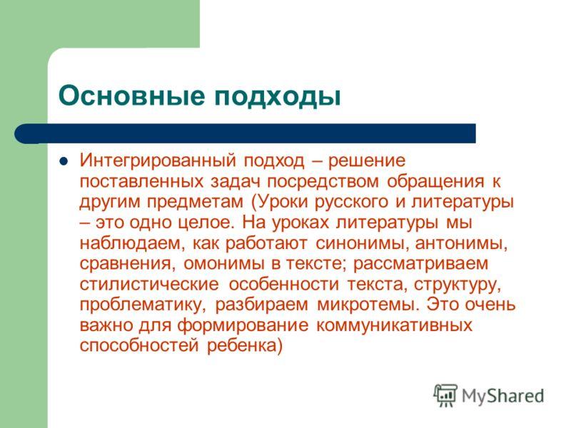Основные подходы Интегрированный подход – решение поставленных задач посредством обращения к другим предметам (Уроки русского и литературы – это одно целое. На уроках литературы мы наблюдаем, как работают синонимы, антонимы, сравнения, омонимы в текс