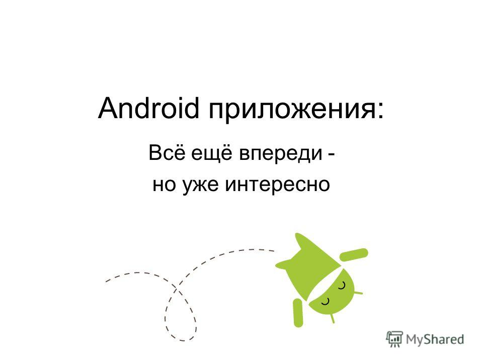 Android приложения: Всё ещё впереди - но уже интересно