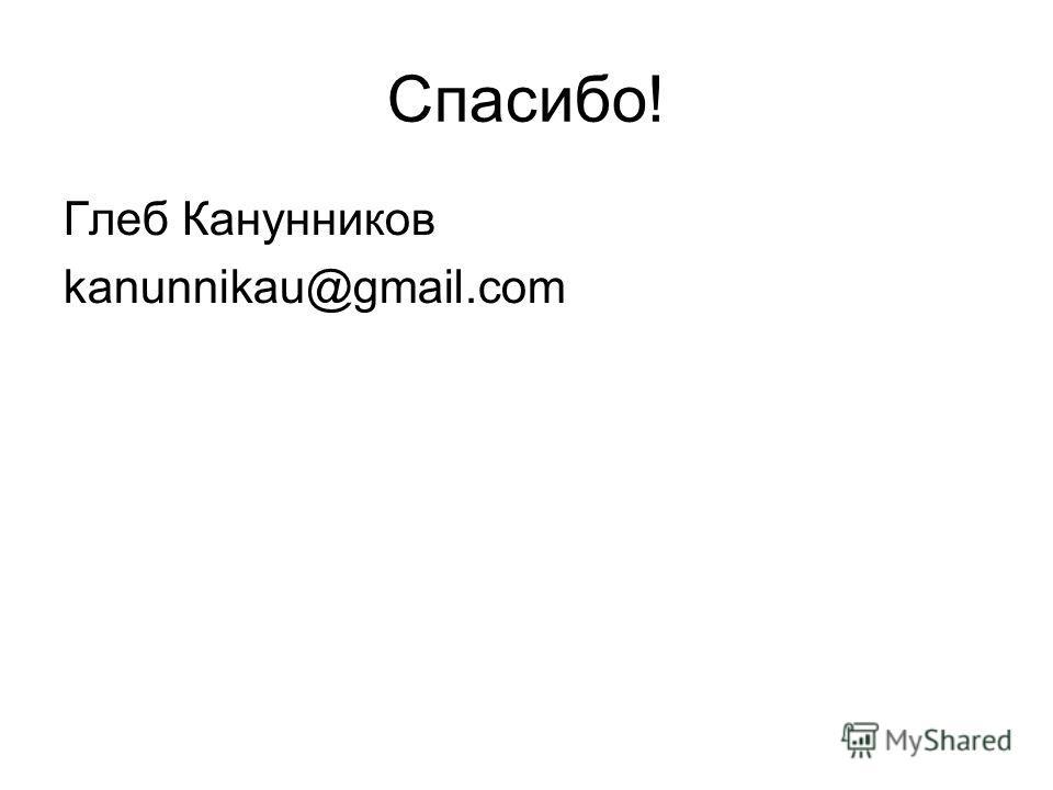 Спасибо! Глеб Канунников kanunnikau@gmail.com