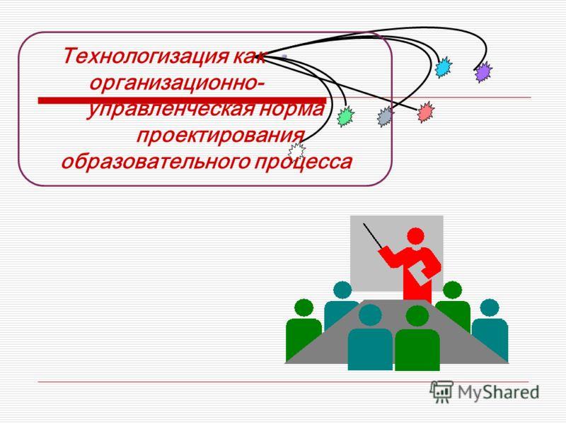 Технологизация как организационно- управленческая норма проектирования образовательного процесса