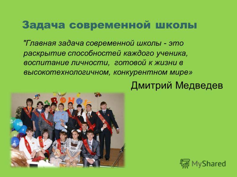 Главная задача современной школы - это раскрытие способностей каждого ученика, воспитание личности, готовой к жизни в высокотехнологичном, конкурентном мире» Дмитрий Медведев Задача современной школы