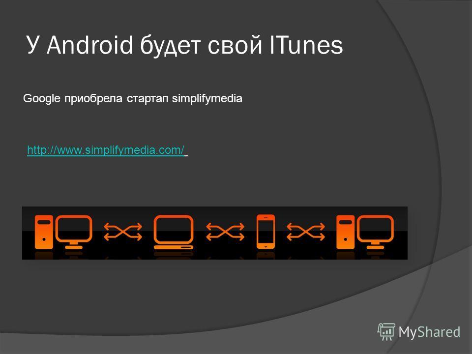 У Android будет свой ITunes http://www.simplifymedia.com/ Google приобрела стартап simplifymedia