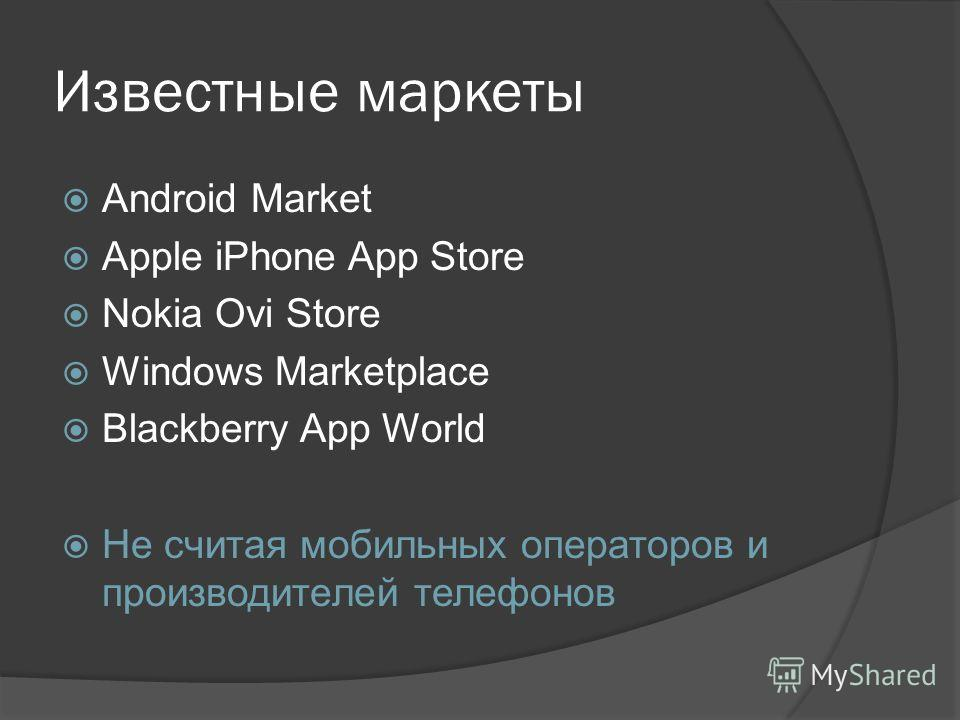 Известные маркеты Android Market Apple iPhone App Store Nokia Ovi Store Windows Marketplace Blackberry App World Не считая мобильных операторов и производителей телефонов