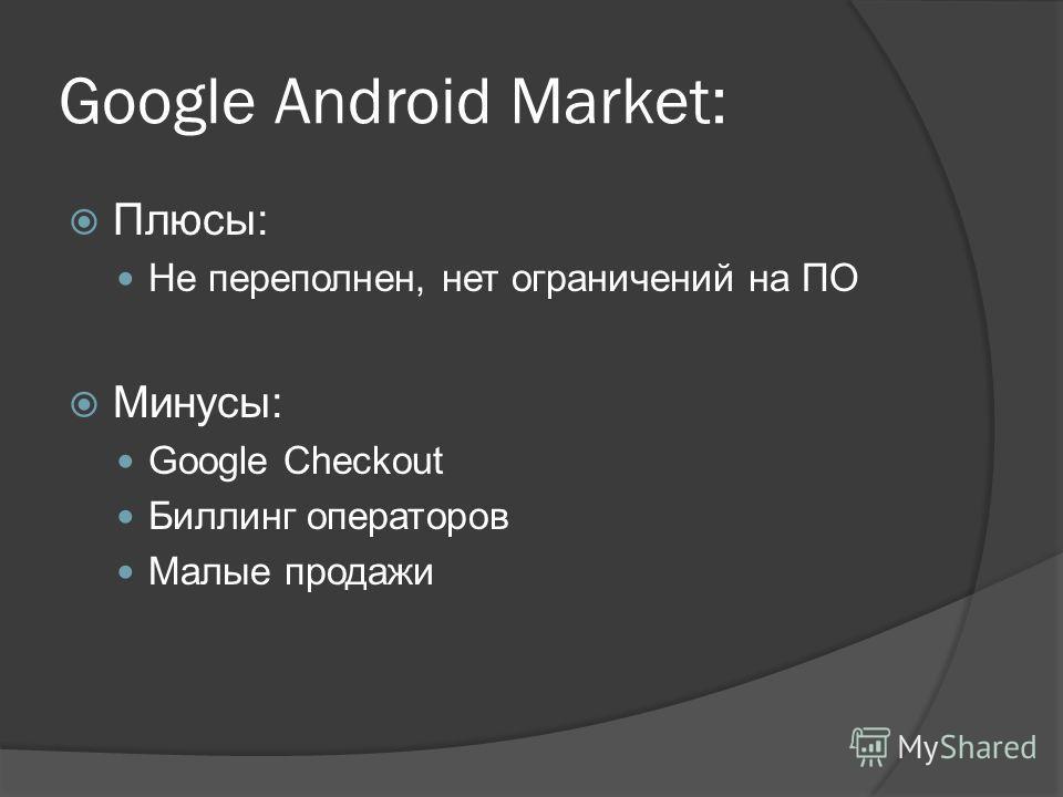 Google Android Market: Плюсы: Не переполнен, нет ограничений на ПО Минусы: Google Checkout Биллинг операторов Малые продажи