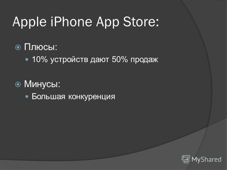 Apple iPhone App Store: Плюсы: 10% устройств дают 50% продаж Минусы: Большая конкуренция