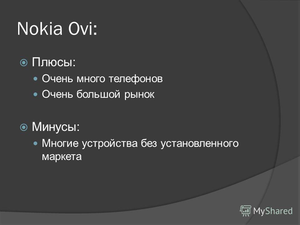 Nokia Ovi: Плюсы: Очень много телефонов Очень большой рынок Минусы: Многие устройства без установленного маркета