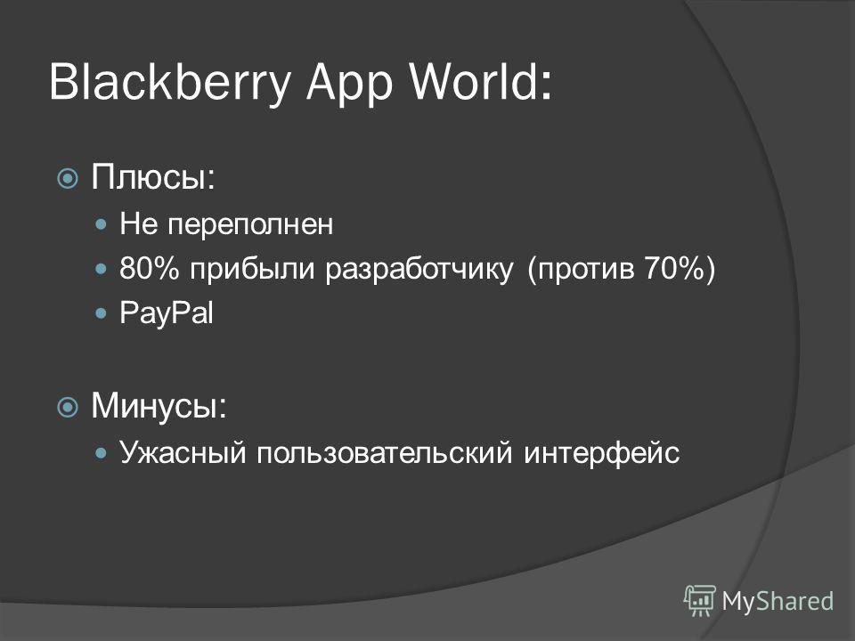 Blackberry App World: Плюсы: Не переполнен 80% прибыли разработчику (против 70%) PayPal Минусы: Ужасный пользовательский интерфейс