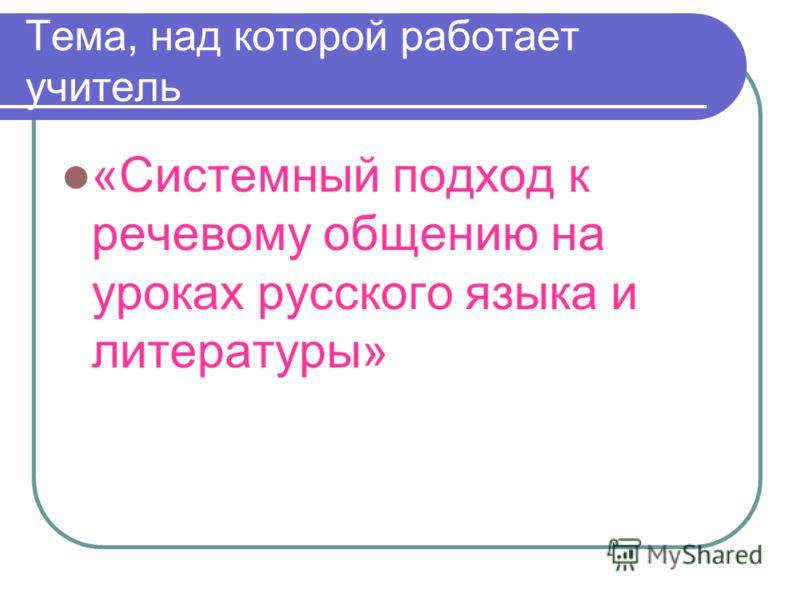 Тема, над которой работает учитель «Системный подход к речевому общению на уроках русского языка и литературы»