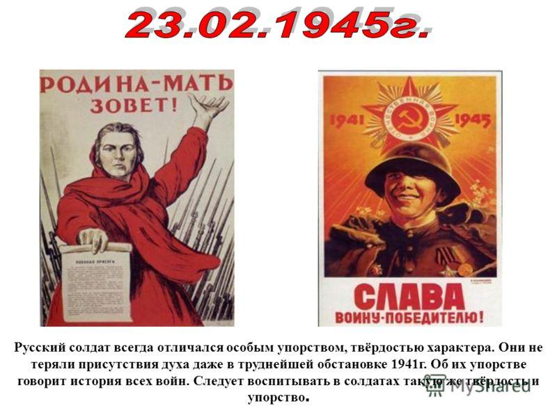 Русский солдат всегда отличался особым упорством, твёрдостью характера. Они не теряли присутствия духа даже в труднейшей обстановке 1941г. Об их упорстве говорит история всех войн. Следует воспитывать в солдатах такую же твёрдость и упорство.
