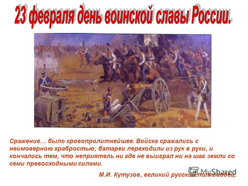 Бородинское сражение 1812г. Сражение… было кровопролитнейшее. Войска сражались с неимоверною храбростью; батареи переходили из рук в руки, и кончалось тем, что неприятель ни где не выиграл ни на шаг земли со семи превосходными силами. М.И. Кутузов, в