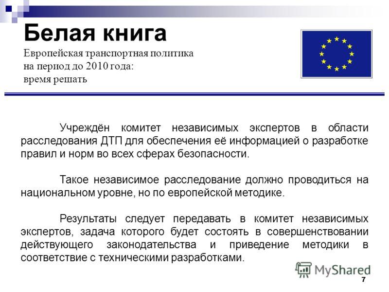 7 Белая книга Европейская транспортная политика на период до 2010 года: время решать Учреждён комитет независимых экспертов в области расследования ДТП для обеспечения её информацией о разработке правил и норм во всех сферах безопасности. Такое незав