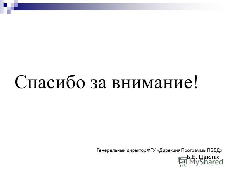Спасибо за внимание! Генеральный директор ФГУ «Дирекция Программы ПБДД» Б.Е. Циклис
