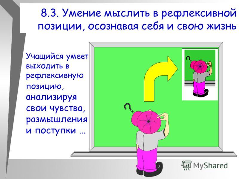 8.3. Умение мыслить в рефлексивной позиции, осознавая себя и свою жизнь Учащийся умеет выходить в рефлексивную позицию, анализируя свои чувства, размышления и поступки …