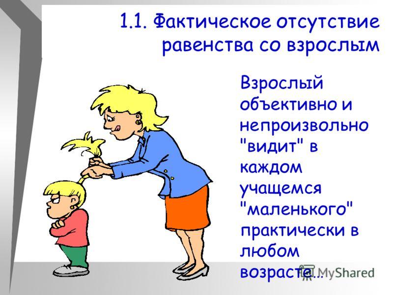 1.1. Фактическое отсутствие равенства со взрослым Взрослый объективно и непроизвольно видит в каждом учащемся маленького практически в любом возрасте…