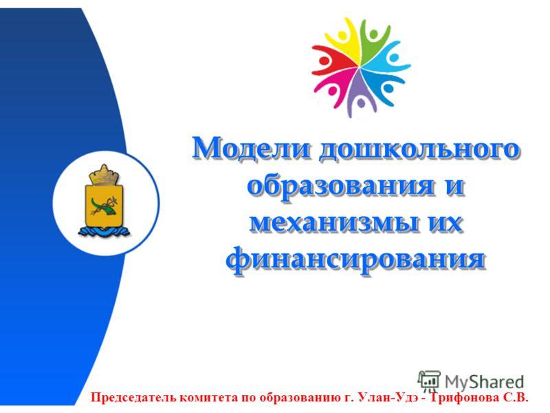 Модели дошкольного образования и механизмы их финансирования Председатель комитета по образованию г. Улан-Удэ - Трифонова С.В.