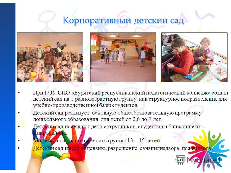 Корпоративный детский сад При ГОУ СПО «Бурятский республиканский педагогический колледж» создан детский сад на 1 разновозрастную группу, как структурное подразделение для учебно-производственной базы студентов. Детский сад реализует основную общеобра