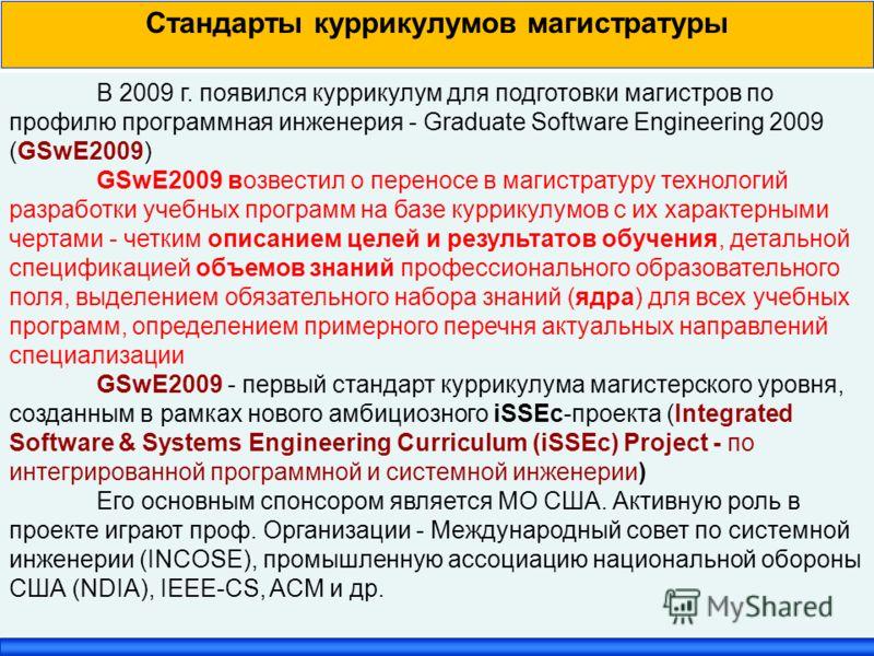 Стандарты куррикулумов магистратуры В 2009 г. появился куррикулум для подготовки магистров по профилю программная инженерия - Graduate Software Engineering 2009 (GSwE2009) GSwE2009 возвестил о переносе в магистратуру технологий разработки учебных про